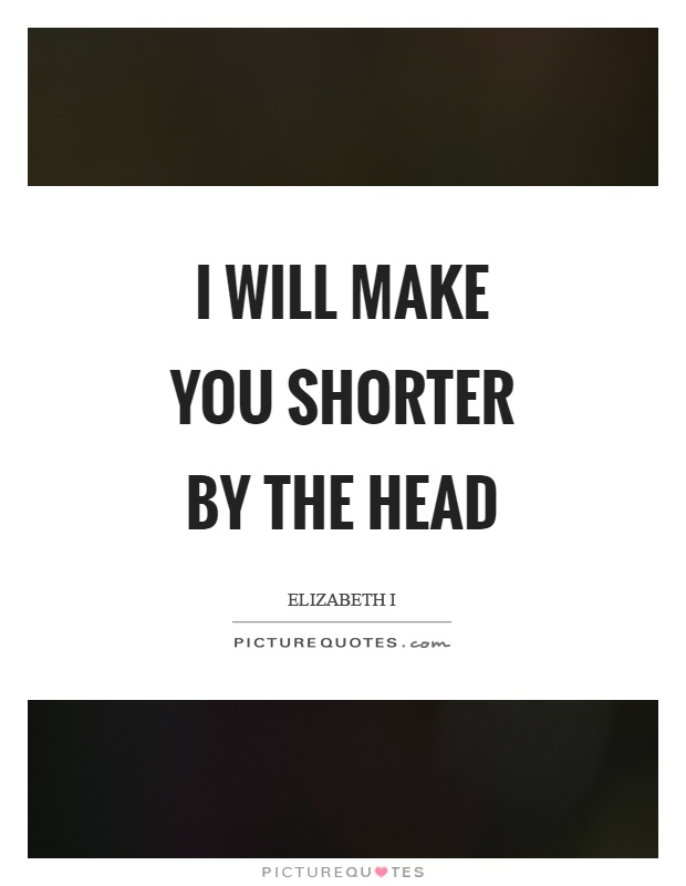 I will make you shorter by the head Picture Quote #1