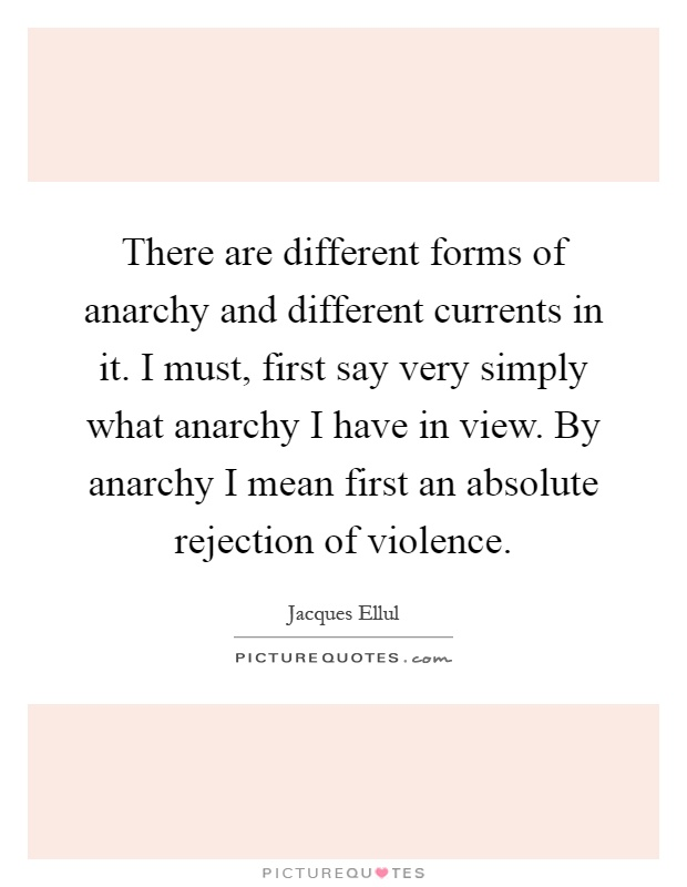 There are different forms of anarchy and different currents in it. I must, first say very simply what anarchy I have in view. By anarchy I mean first an absolute rejection of violence Picture Quote #1