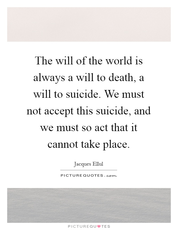 The will of the world is always a will to death, a will to suicide. We must not accept this suicide, and we must so act that it cannot take place Picture Quote #1