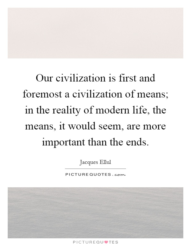 Our civilization is first and foremost a civilization of means; in the reality of modern life, the means, it would seem, are more important than the ends Picture Quote #1