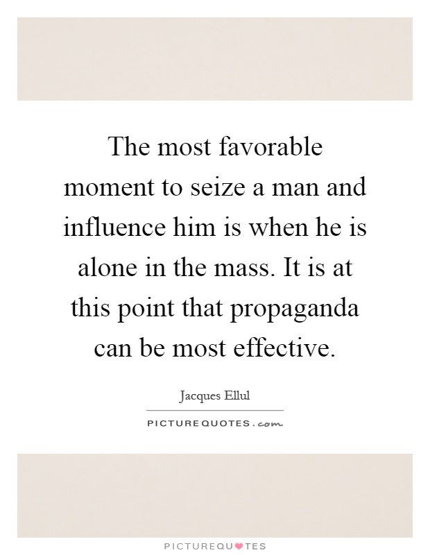 The most favorable moment to seize a man and influence him is when he is alone in the mass. It is at this point that propaganda can be most effective Picture Quote #1