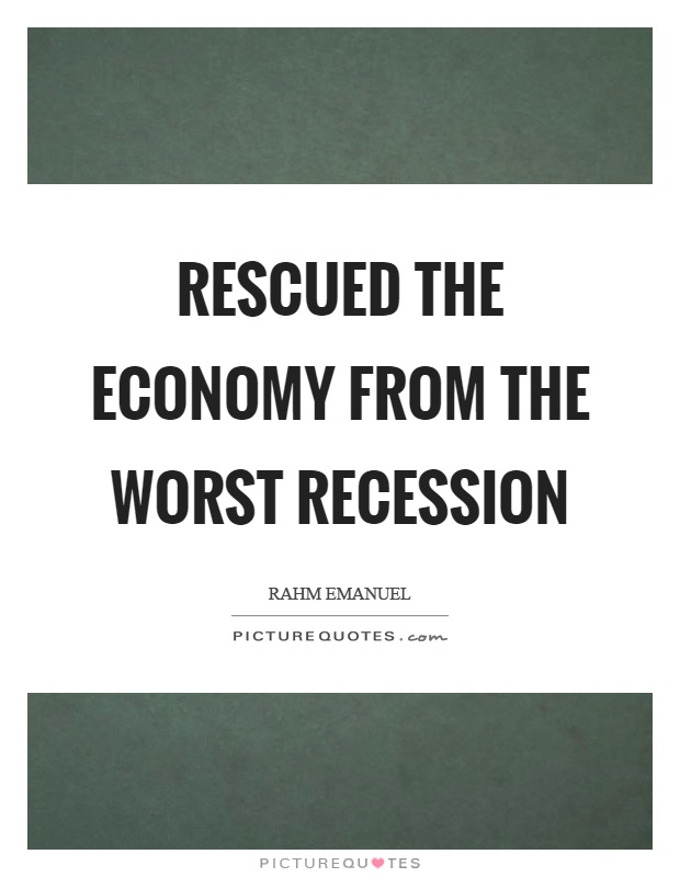 Rescued the economy from the worst recession Picture Quote #1