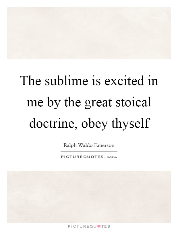 The sublime is excited in me by the great stoical doctrine, obey thyself Picture Quote #1