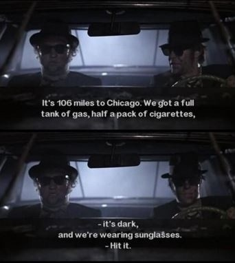 It's 106 miles to Chicago. We got a full tank of gas, half a pack of cigarettes, it's dark, and we're wearing sunglasses. Hit it Picture Quote #1