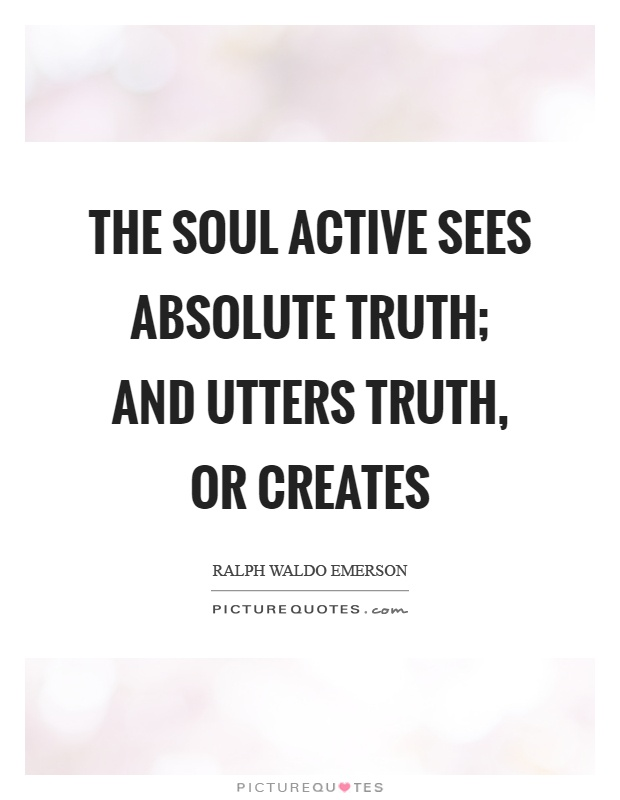 The soul active sees absolute truth; and utters truth, or creates Picture Quote #1