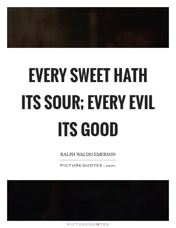 Every sweet hath its sour; every evil its good Picture Quote #1