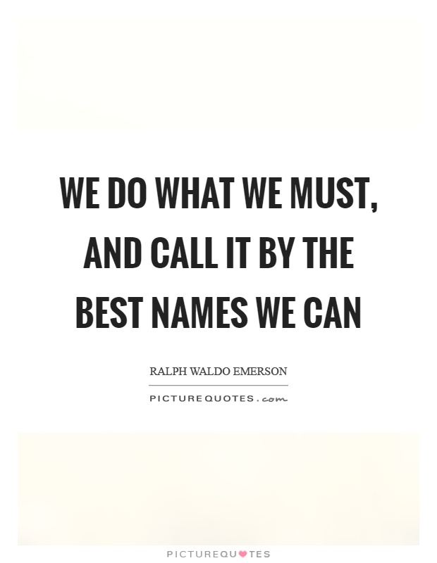 We do what we must, and call it by the best names we can Picture Quote #1