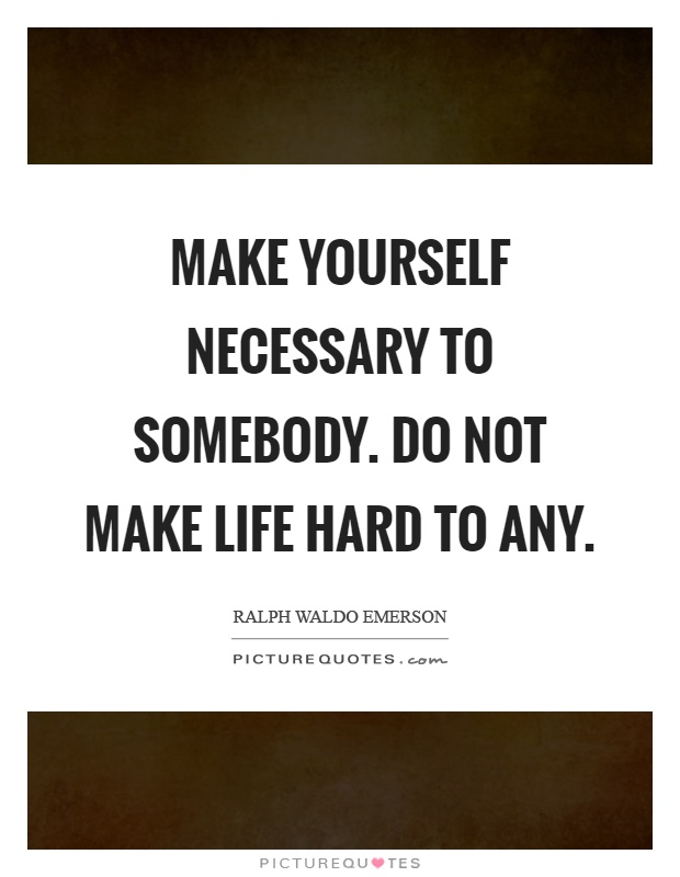Make yourself necessary to somebody. Do not make life hard to any Picture Quote #1