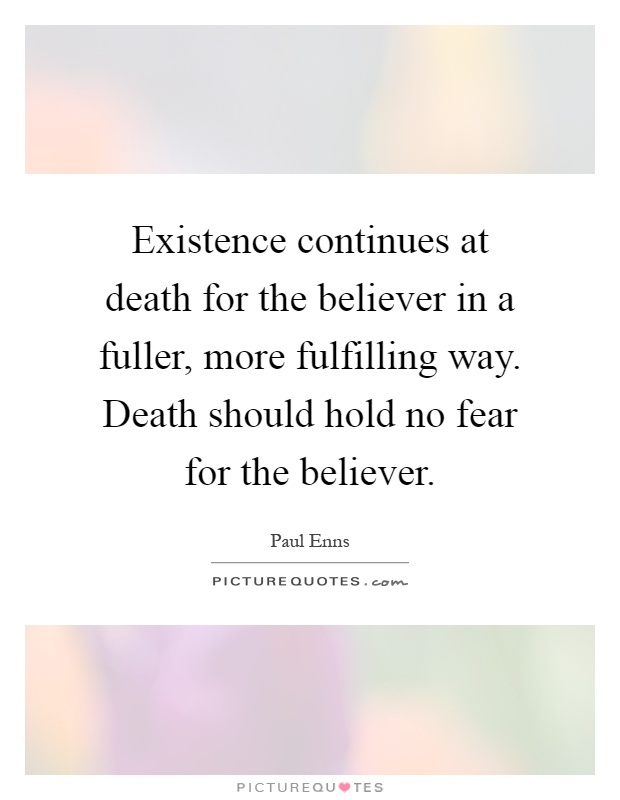 Existence continues at death for the believer in a fuller, more fulfilling way. Death should hold no fear for the believer Picture Quote #1