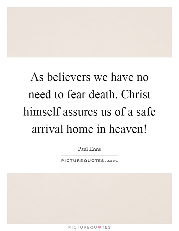 As believers we have no need to fear death. Christ himself assures us of a safe arrival home in heaven! Picture Quote #1