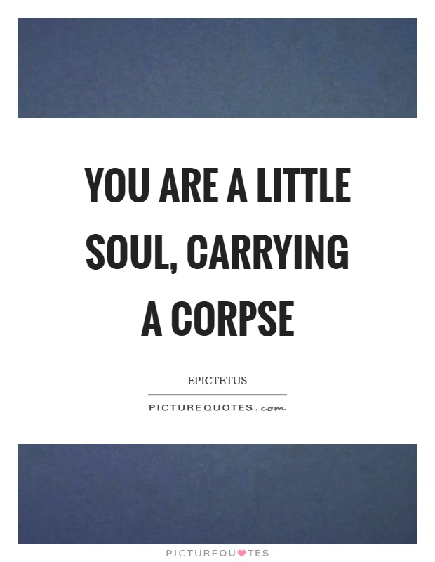 You are a little soul, carrying a corpse Picture Quote #1