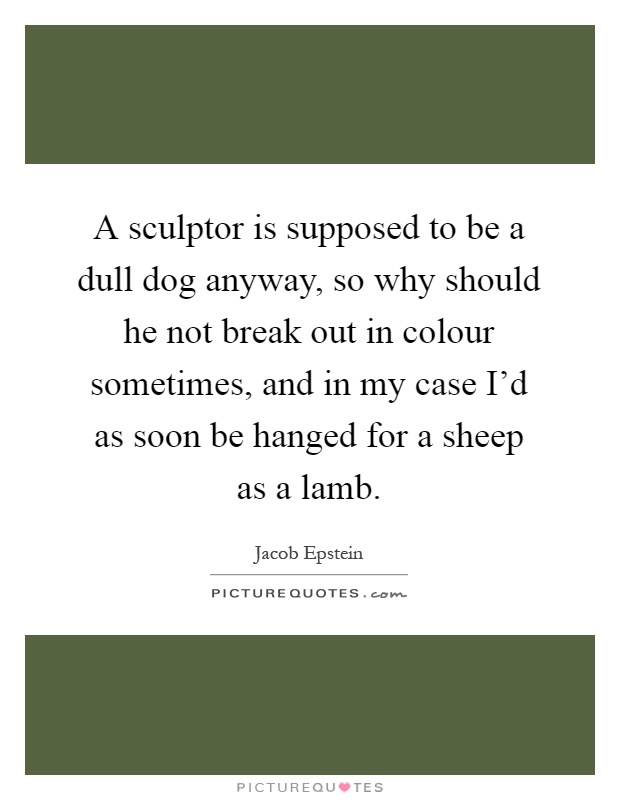 A sculptor is supposed to be a dull dog anyway, so why should he not break out in colour sometimes, and in my case I'd as soon be hanged for a sheep as a lamb Picture Quote #1