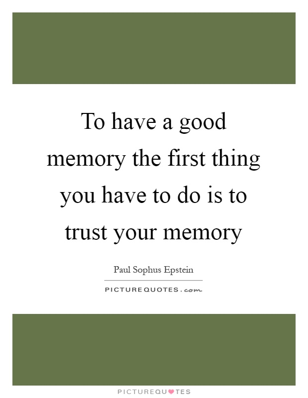 To have a good memory the first thing you have to do is to trust your memory Picture Quote #1