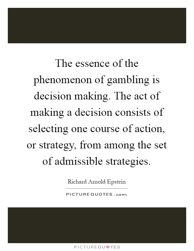 The essence of the phenomenon of gambling is decision making. The act of making a decision consists of selecting one course of action, or strategy, from among the set of admissible strategies Picture Quote #1