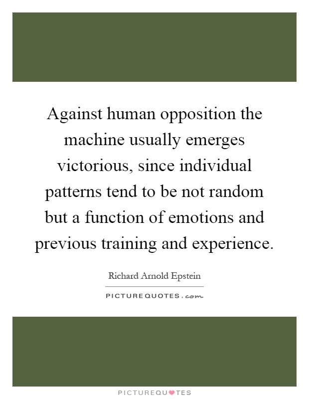 Against human opposition the machine usually emerges victorious, since individual patterns tend to be not random but a function of emotions and previous training and experience Picture Quote #1