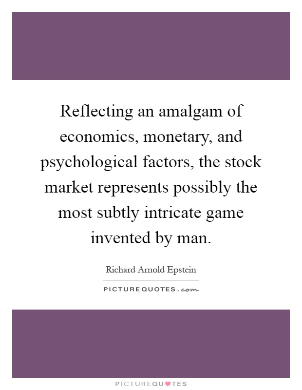 Reflecting an amalgam of economics, monetary, and psychological factors, the stock market represents possibly the most subtly intricate game invented by man Picture Quote #1