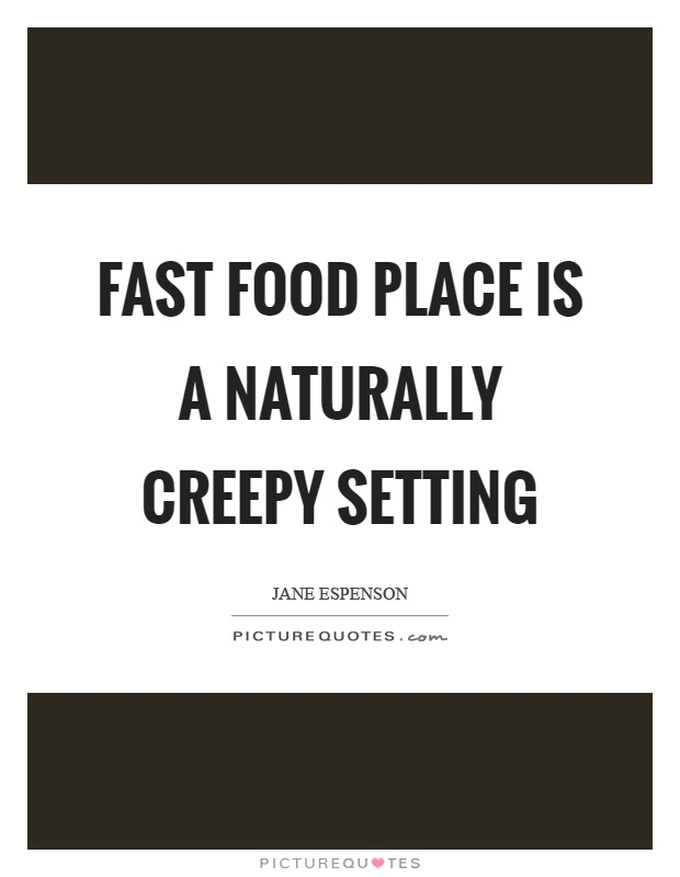 Fast food place is a naturally creepy setting Picture Quote #1
