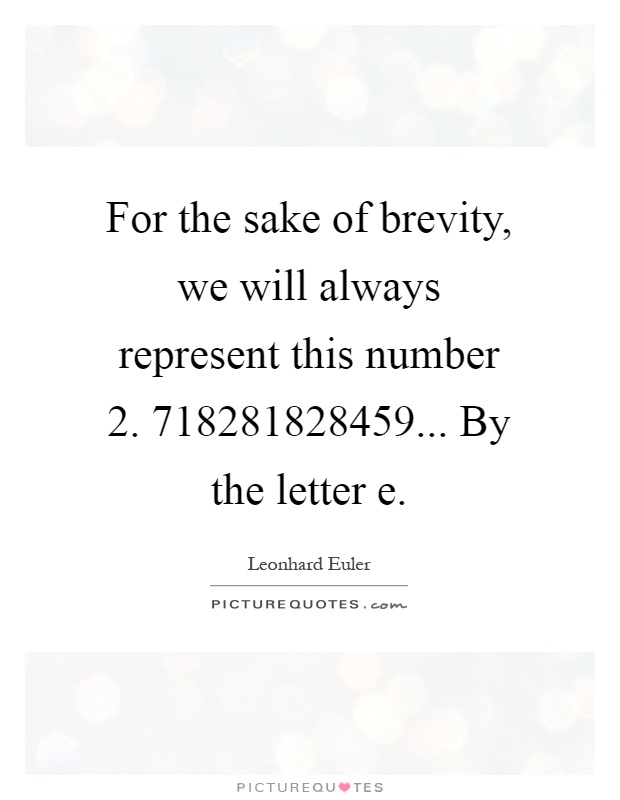 For the sake of brevity, we will always represent this number 2. 718281828459... By the letter e Picture Quote #1