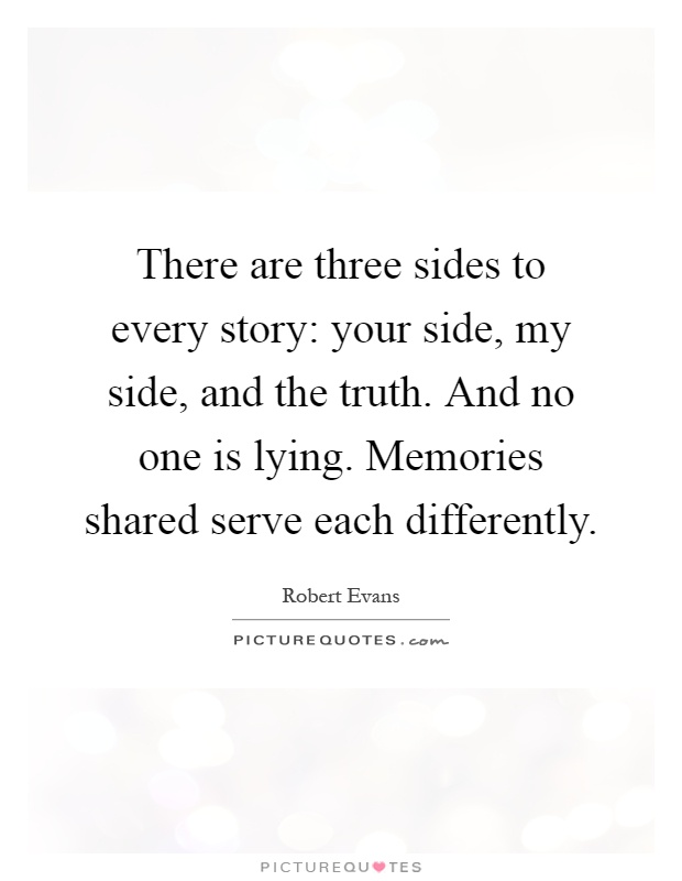 There are three sides to every story: your side, my side, and the truth. And no one is lying. Memories shared serve each differently Picture Quote #1