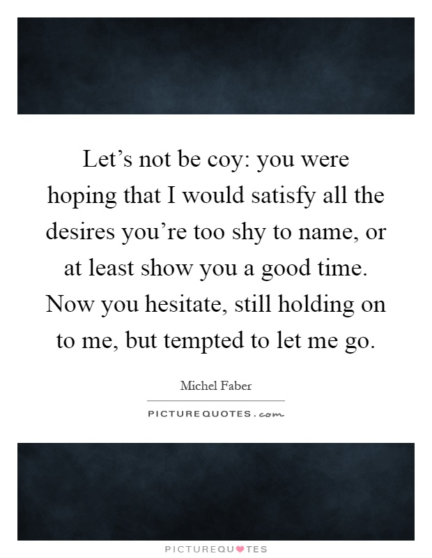 Let's not be coy: you were hoping that I would satisfy all the desires you're too shy to name, or at least show you a good time. Now you hesitate, still holding on to me, but tempted to let me go Picture Quote #1