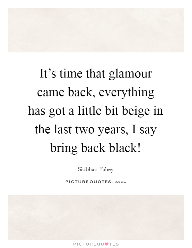 It's time that glamour came back, everything has got a little bit beige in the last two years, I say bring back black! Picture Quote #1