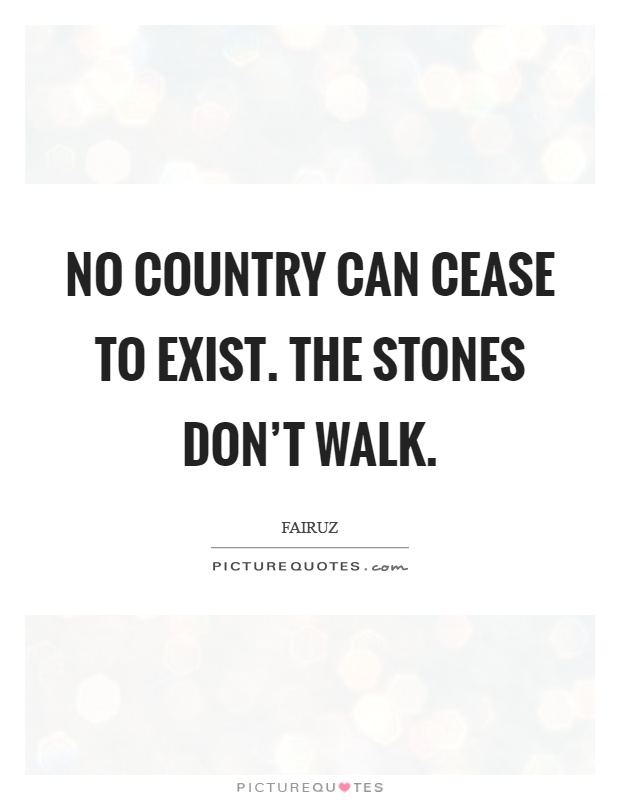 No country can cease to exist. The stones don't walk Picture Quote #1