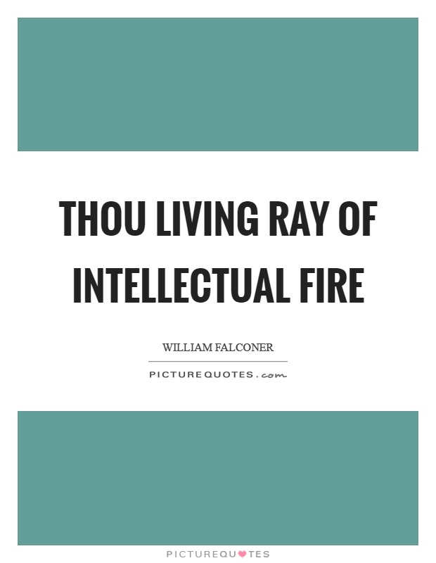 Thou living ray of intellectual fire Picture Quote #1