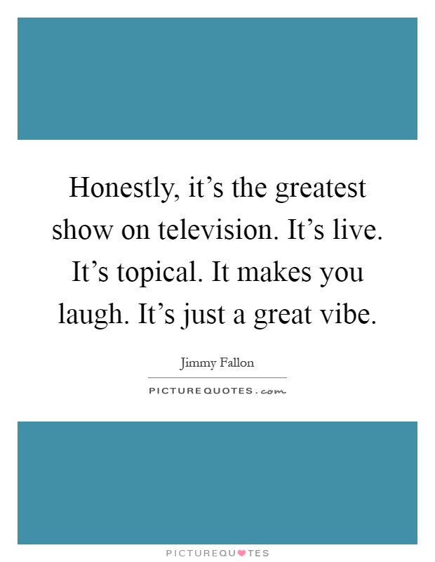 Honestly, it's the greatest show on television. It's live. It's topical. It makes you laugh. It's just a great vibe Picture Quote #1