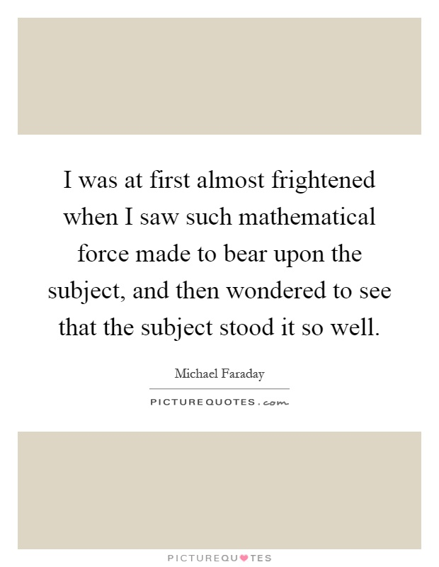 I was at first almost frightened when I saw such mathematical force made to bear upon the subject, and then wondered to see that the subject stood it so well Picture Quote #1