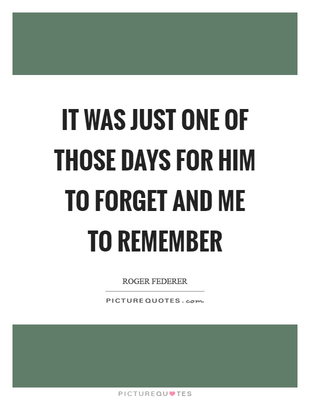 It was just one of those days for him to forget and me to remember Picture Quote #1