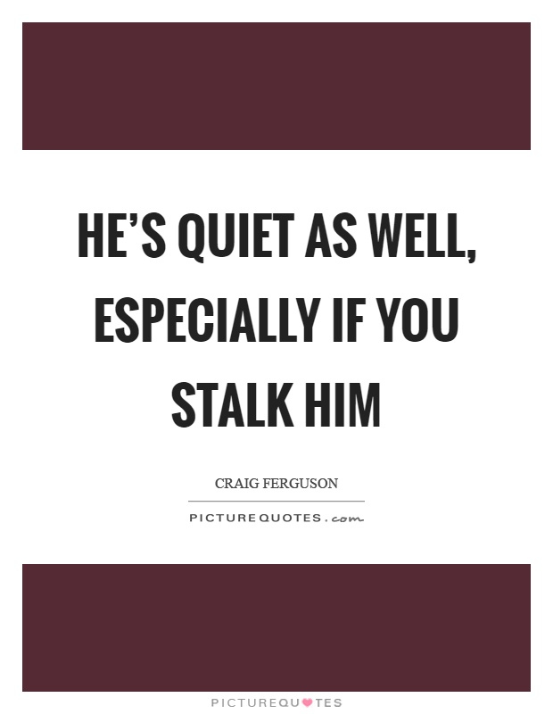 He's quiet as well, especially if you stalk him Picture Quote #1