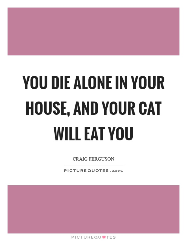 You die alone in your house, and your cat will eat you Picture Quote #1