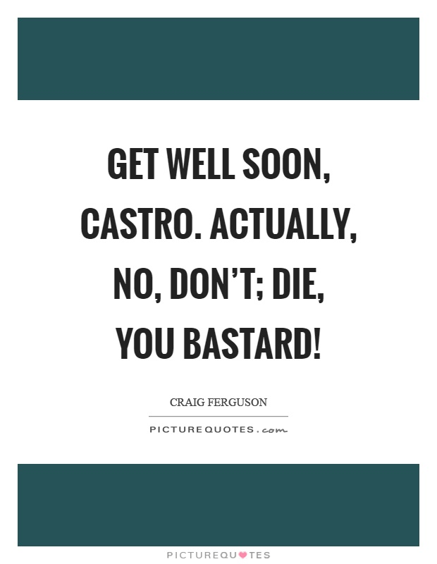 Get well soon, castro. Actually, no, don't; die, you bastard! Picture Quote #1