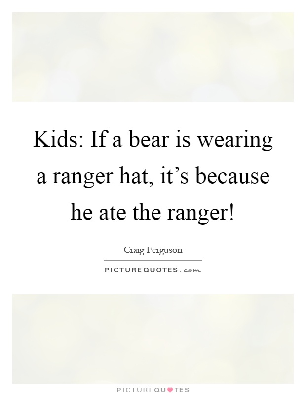 Kids: If a bear is wearing a ranger hat, it's because he ate the ranger! Picture Quote #1