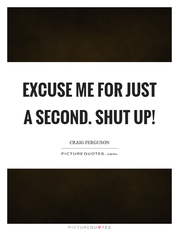 Excuse me for just a second. Shut up! Picture Quote #1