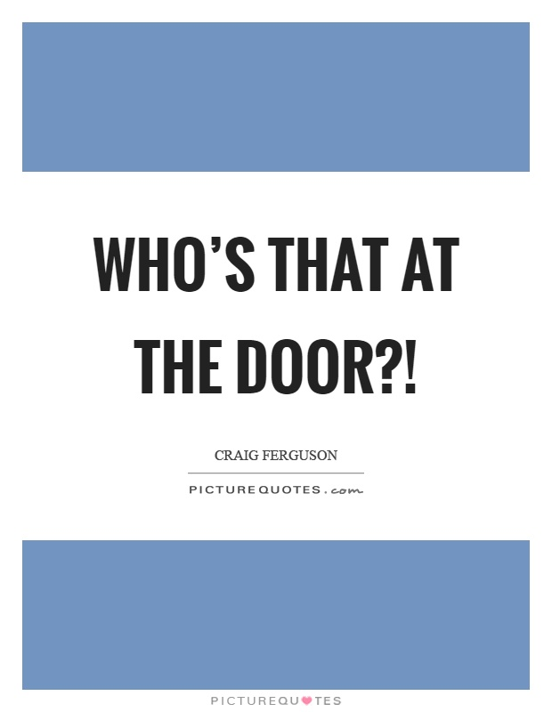 Who's that at the door?! Picture Quote #1