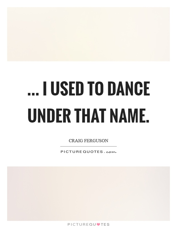 ... I used to dance under that name Picture Quote #1