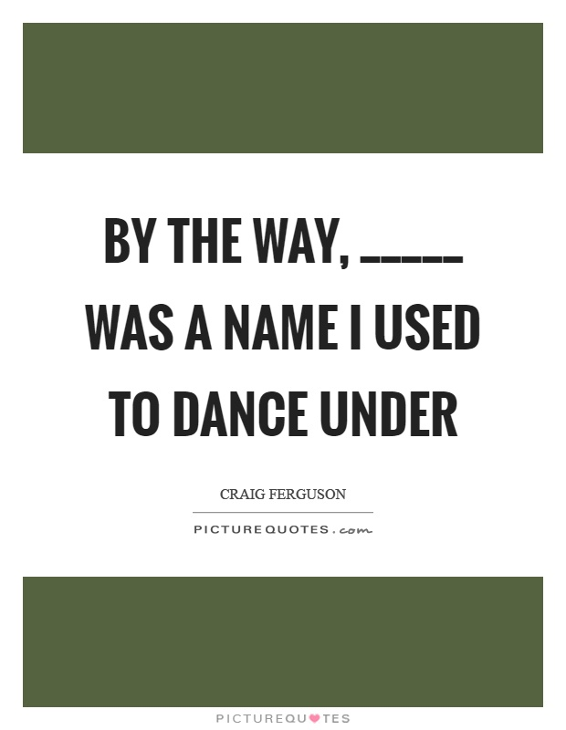 By the way, _____ was a name I used to dance under Picture Quote #1
