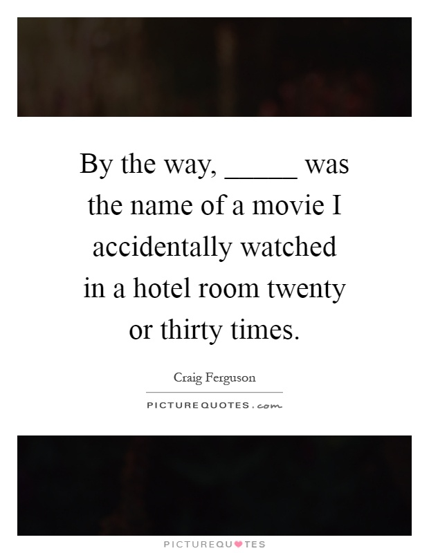 By the way, _____ was the name of a movie I accidentally watched in a hotel room twenty or thirty times Picture Quote #1