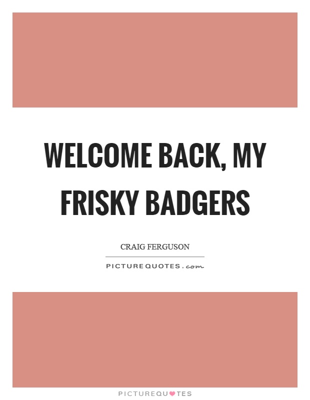 Welcome back, my frisky badgers Picture Quote #1
