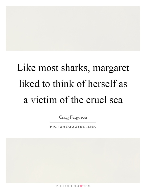 Like most sharks, margaret liked to think of herself as a victim of the cruel sea Picture Quote #1
