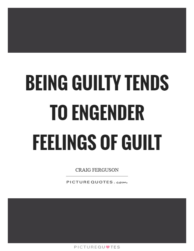 Being guilty tends to engender feelings of guilt Picture Quote #1