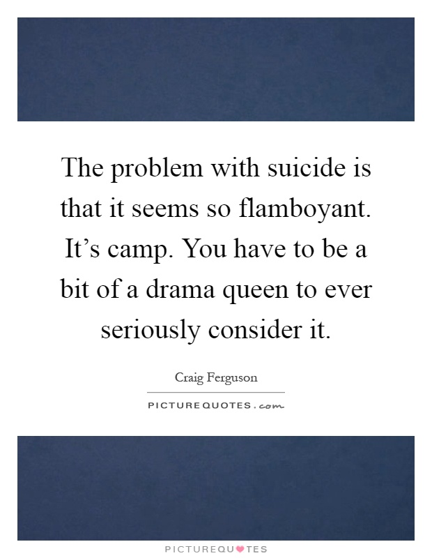 The problem with suicide is that it seems so flamboyant. It's camp. You have to be a bit of a drama queen to ever seriously consider it Picture Quote #1