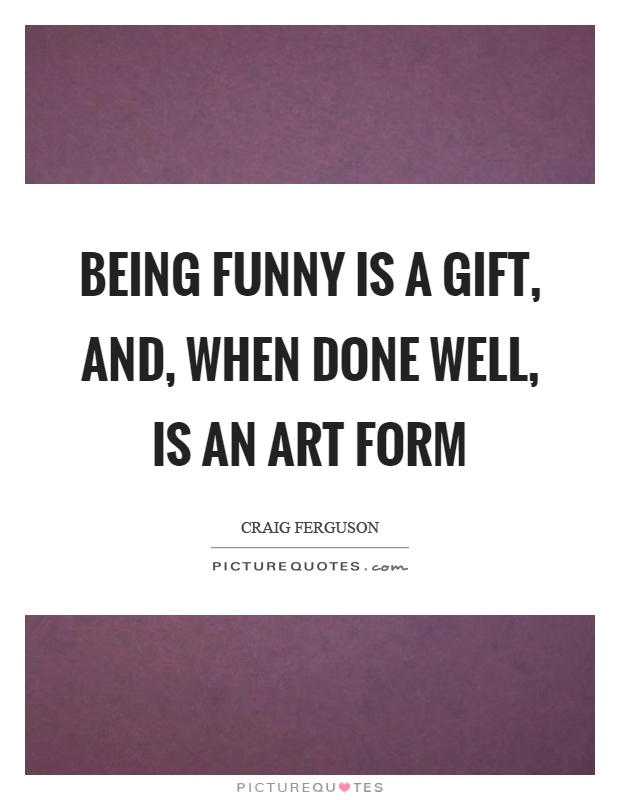 Being funny is a gift, and, when done well, is an art form Picture Quote #1