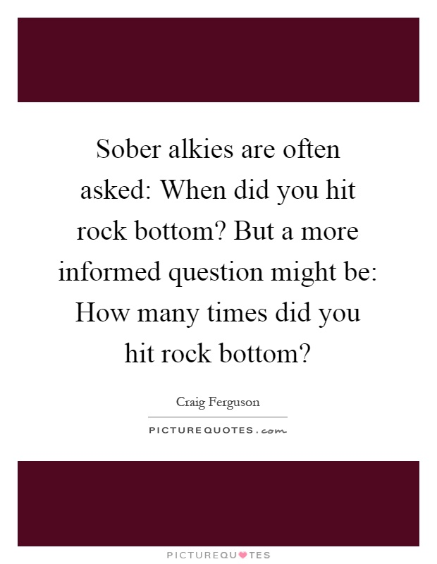 Sober alkies are often asked: When did you hit rock bottom? But a more informed question might be: How many times did you hit rock bottom? Picture Quote #1