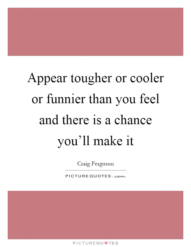 Appear tougher or cooler or funnier than you feel and there is a chance you'll make it Picture Quote #1