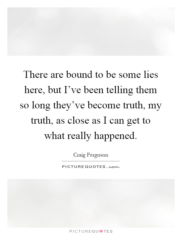 There are bound to be some lies here, but I've been telling them so long they've become truth, my truth, as close as I can get to what really happened Picture Quote #1