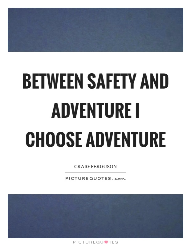 Between safety and adventure I choose adventure Picture Quote #1