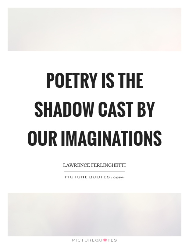 Poetry is the shadow cast by our imaginations Picture Quote #1