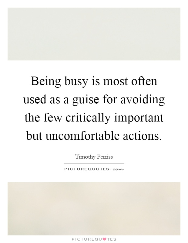 Being busy is most often used as a guise for avoiding the few critically important but uncomfortable actions Picture Quote #1